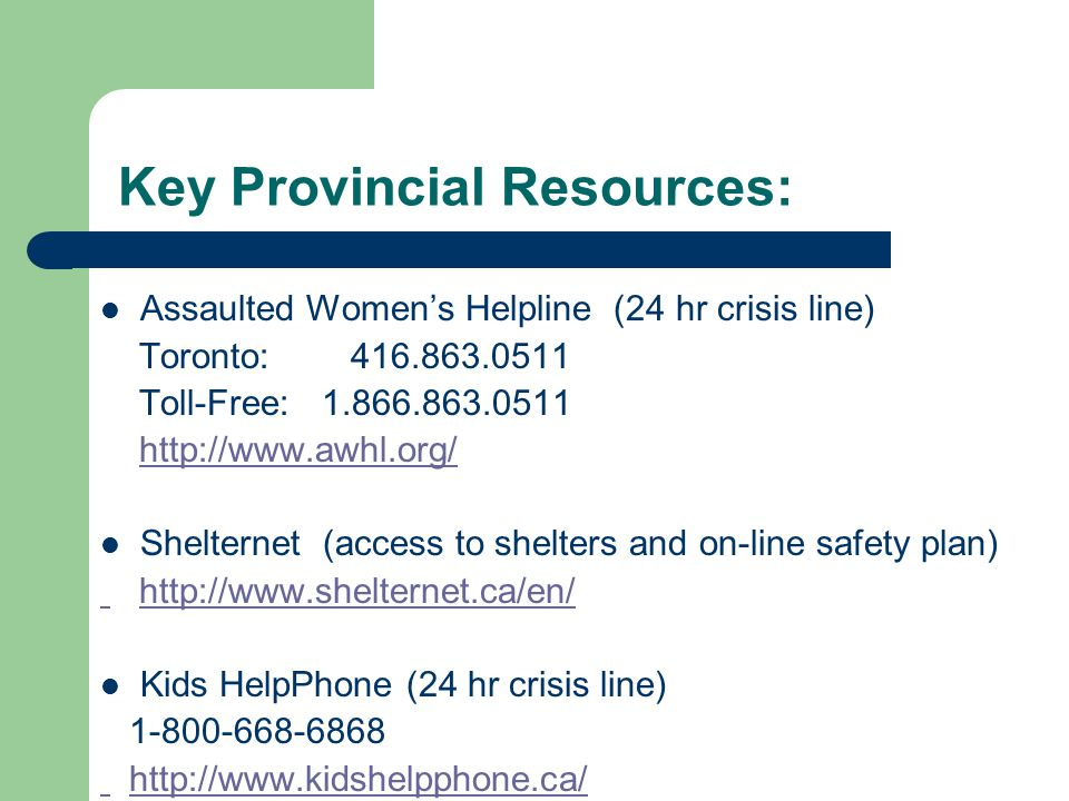 Key Provincial Resources: Assaulted Women's Helpline (24 hr crisis line) Toronto: 416.863.0511 Toll-Free: 1.866.863.0511 http://www.awhl.org/ Shelternet (access to shelters and on-line safety plan) http://www.shelternet.ca/en/ Kids HelpPhone (24 hr crisis line) 1-800-668-6868 http://www.kidshelpphone.ca/