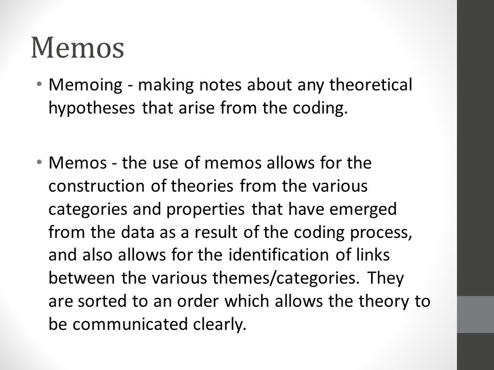 Memos Memoing - making notes about any theoretical hypotheses that arise from the coding.