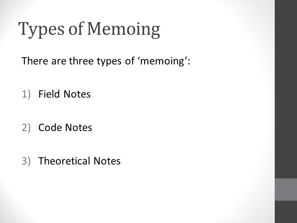 Types of Memoing There are three types of 'memoing': 1)Field Notes 2)Code Notes 3)Theoretical Notes