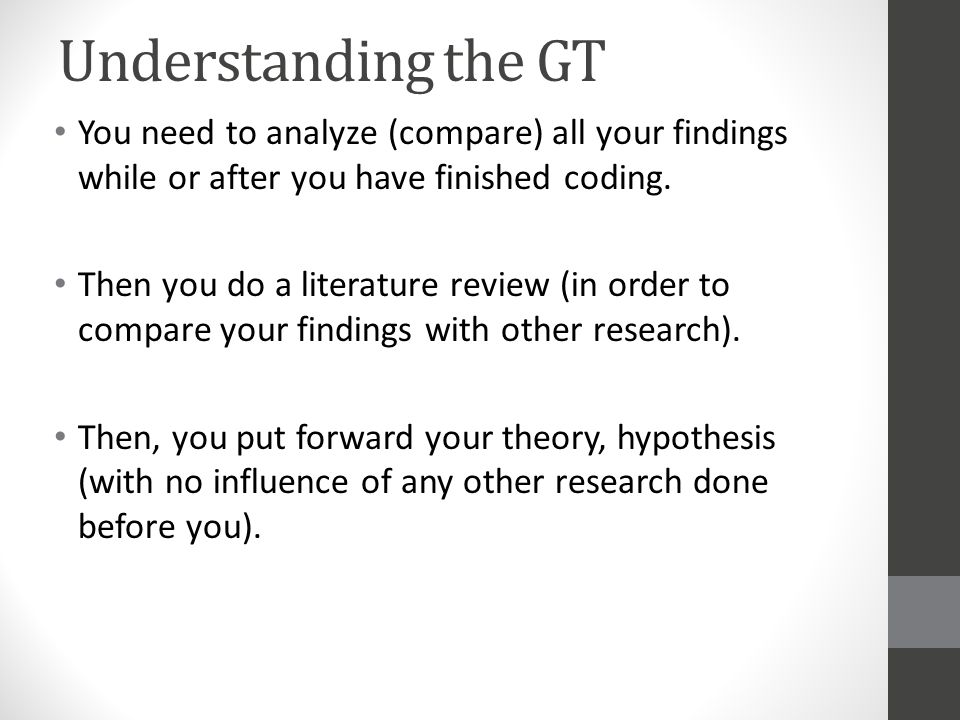 Understanding the GT You need to analyze (compare) all your findings while or after you have finished coding.