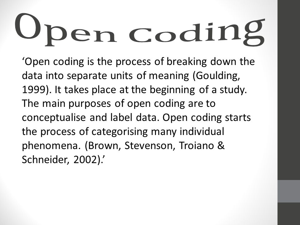'Open coding is the process of breaking down the data into separate units of meaning (Goulding, 1999).