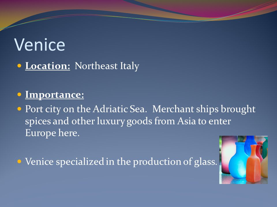 Venice Location: Northeast Italy Importance: Port city on the Adriatic Sea. Merchant ships brought spices and other luxury goods from Asia to enter Eu