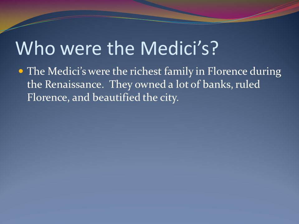 Who were the Medici's. The Medici's were the richest family in Florence during the Renaissance.