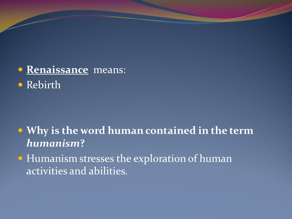 Renaissance means: Rebirth Why is the word human contained in the term humanism? Humanism stresses the exploration of human activities and abilities.