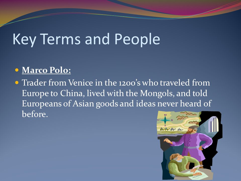 Key Terms and People Marco Polo: Trader from Venice in the 1200's who traveled from Europe to China, lived with the Mongols, and told Europeans of Asi