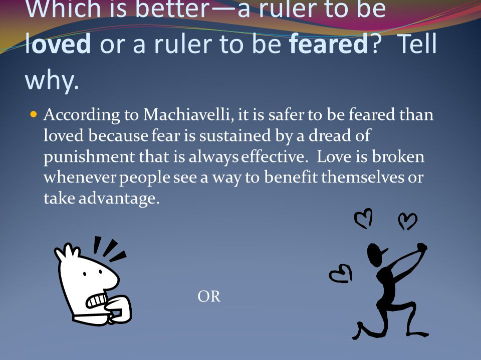 Which is better—a ruler to be loved or a ruler to be feared? Tell why. According to Machiavelli, it is safer to be feared than loved because fear is s