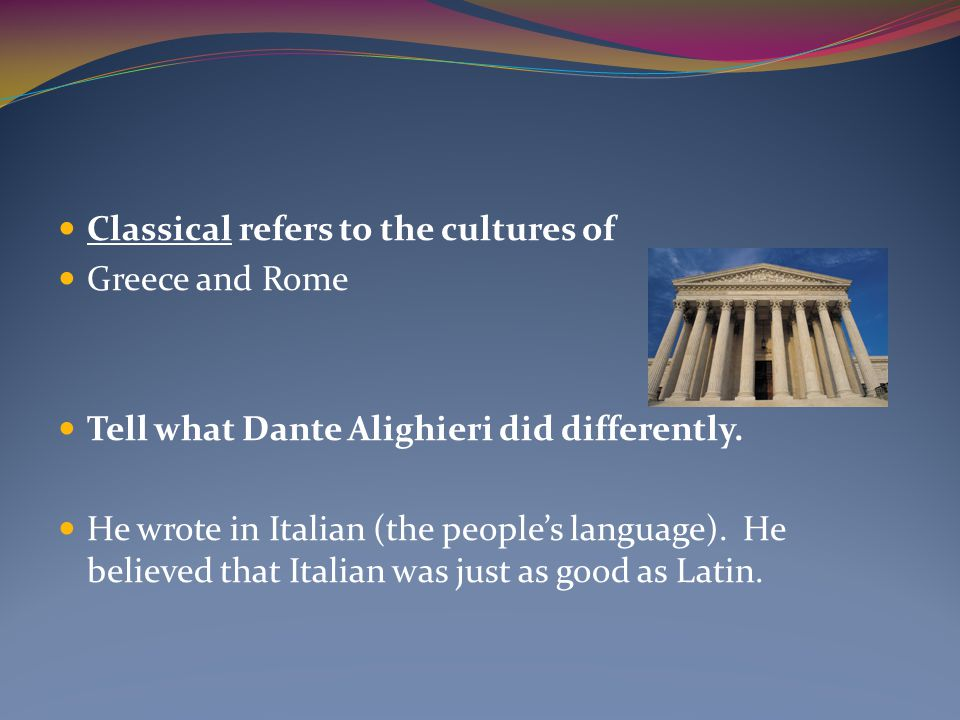Classical refers to the cultures of Greece and Rome Tell what Dante Alighieri did differently.
