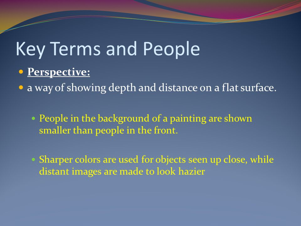 Key Terms and People Perspective: a way of showing depth and distance on a flat surface. People in the background of a painting are shown smaller than