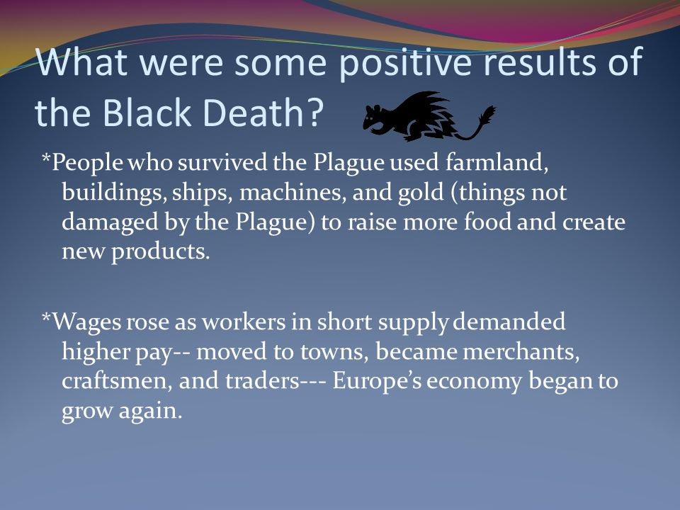 What were some positive results of the Black Death? *People who survived the Plague used farmland, buildings, ships, machines, and gold (things not da