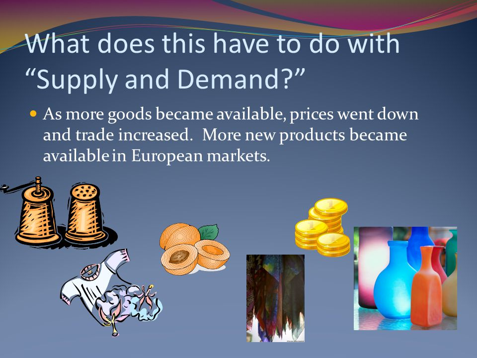 "What does this have to do with ""Supply and Demand?"" As more goods became available, prices went down and trade increased. More new products became ava"
