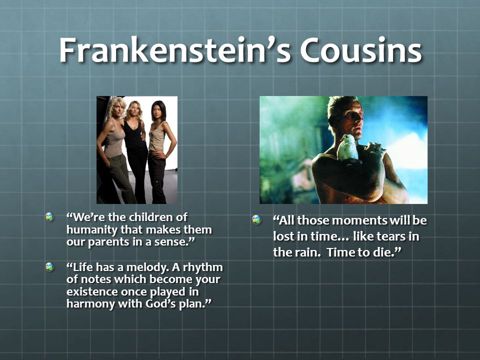 Frankenstein's Cousins We're the children of humanity that makes them our parents in a sense. Life has a melody.