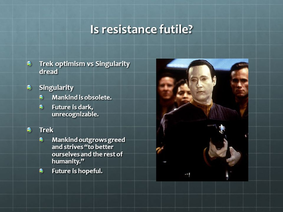 Is resistance futile. Trek optimism vs Singularity dread Singularity Mankind is obsolete.