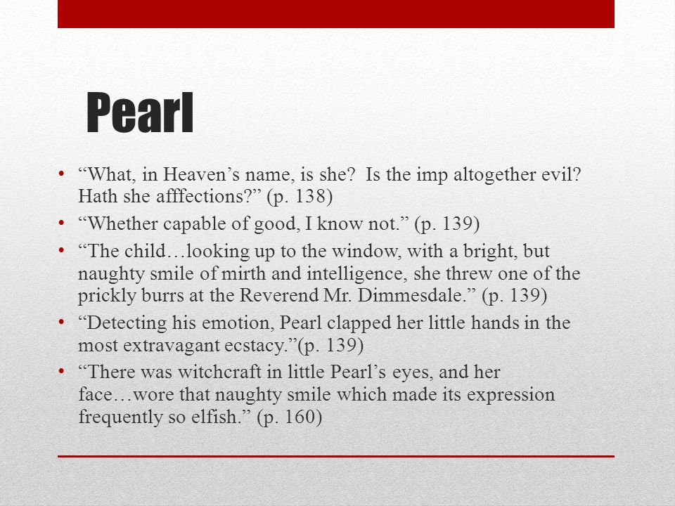 """Pearl """"What, in Heaven's name, is she? Is the imp altogether evil? Hath she afffections?"""" (p. 138) """"Whether capable of good, I know not."""" (p. 139) """"Th"""