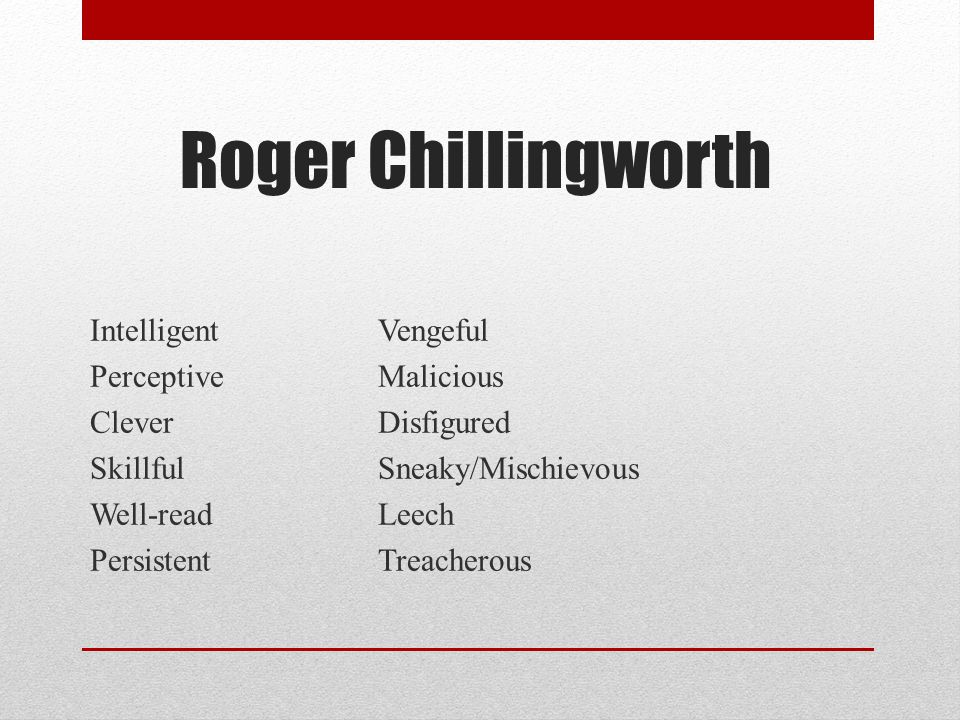 Roger Chillingworth …quiet depth of malice…which led him to imagine a more intimate revenge than any mortal had ever wreaked upon an enemy. (p.