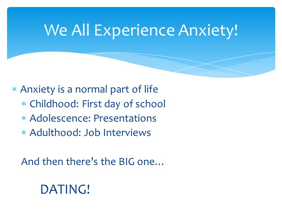 AA nxiety is a normal part of life CC hildhood: First day of school AA dolescence: Presentations AA dulthood: Job Interviews And then there's the BIG one… DATING.