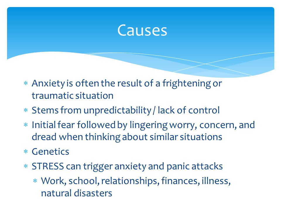  Anxiety is often the result of a frightening or traumatic situation  Stems from unpredictability / lack of control  Initial fear followed by lingering worry, concern, and dread when thinking about similar situations  Genetics  STRESS can trigger anxiety and panic attacks  Work, school, relationships, finances, illness, natural disasters Causes