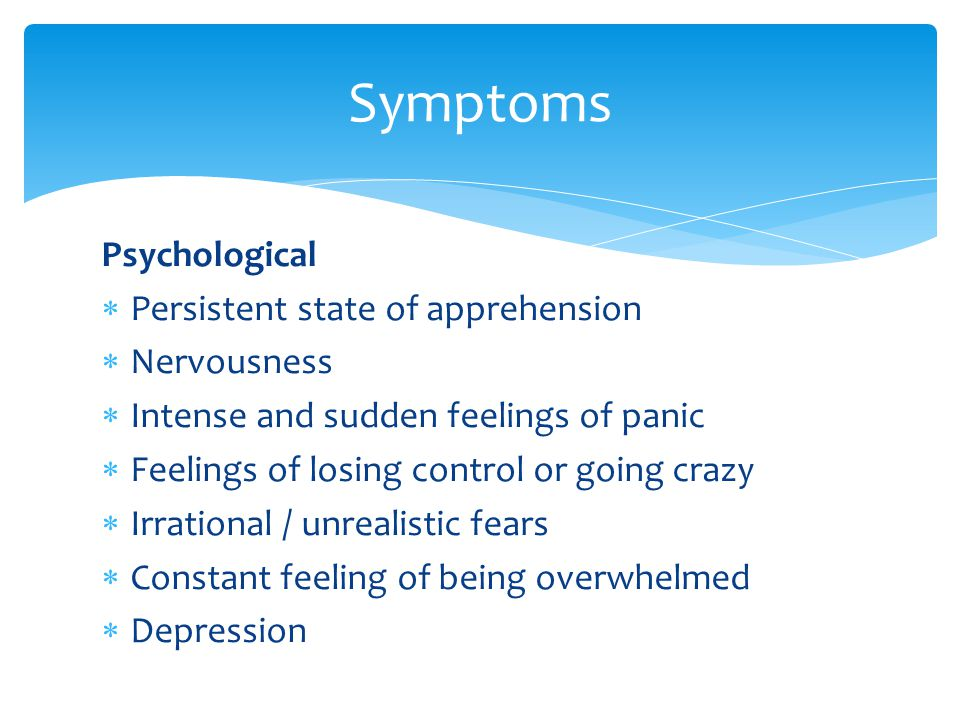 Psychological  Persistent state of apprehension  Nervousness  Intense and sudden feelings of panic  Feelings of losing control or going crazy  Irrational / unrealistic fears  Constant feeling of being overwhelmed  Depression Symptoms