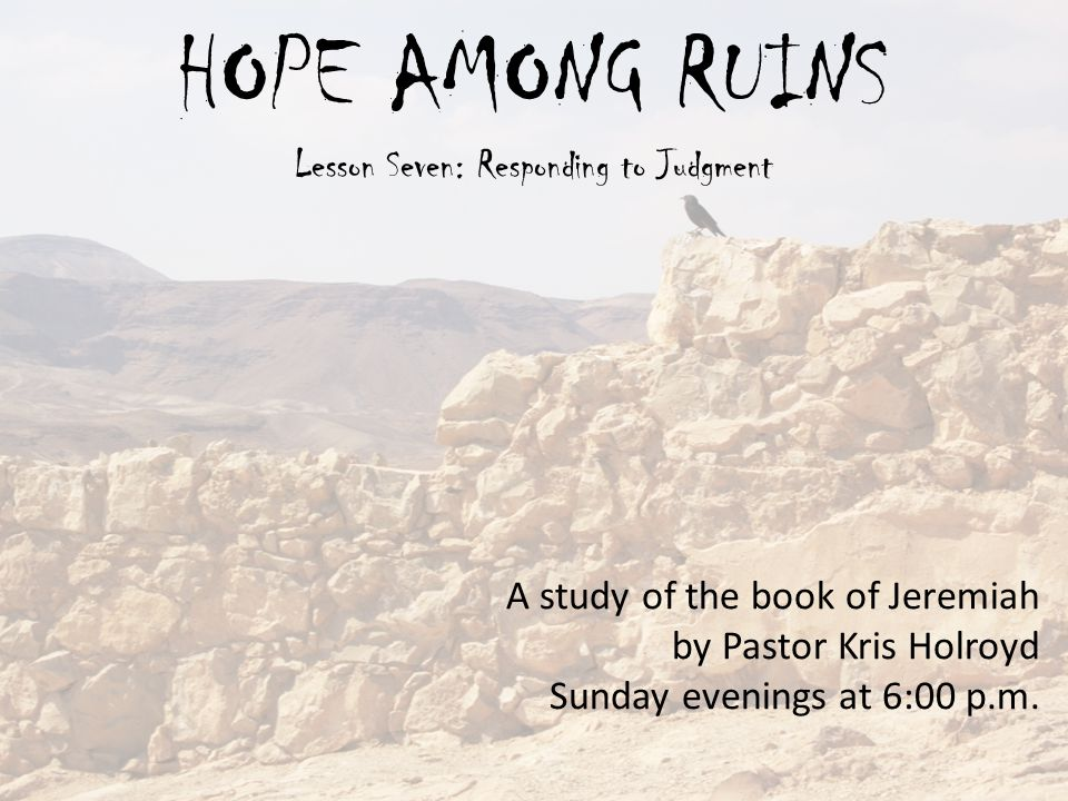 HOPE AMONG RUINS Lesson Seven: Responding to Judgment A study of the book of Jeremiah by Pastor Kris Holroyd Sunday evenings at 6:00 p.m.