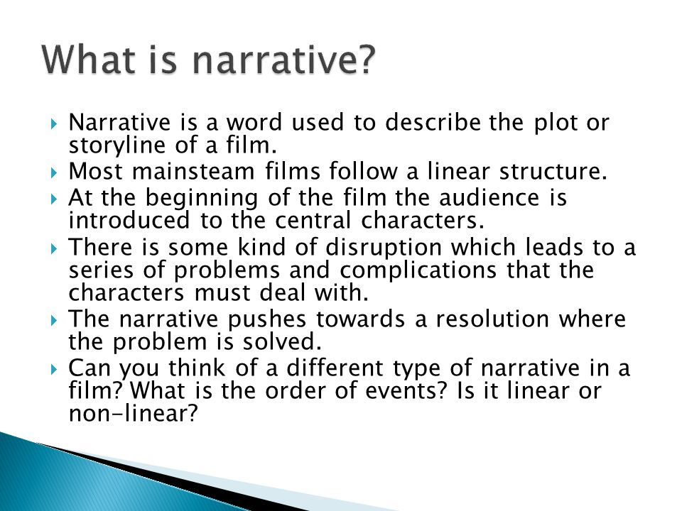  Narrative is a word used to describe the plot or storyline of a film.  Most mainsteam films follow a linear structure.  At the beginning of the fi
