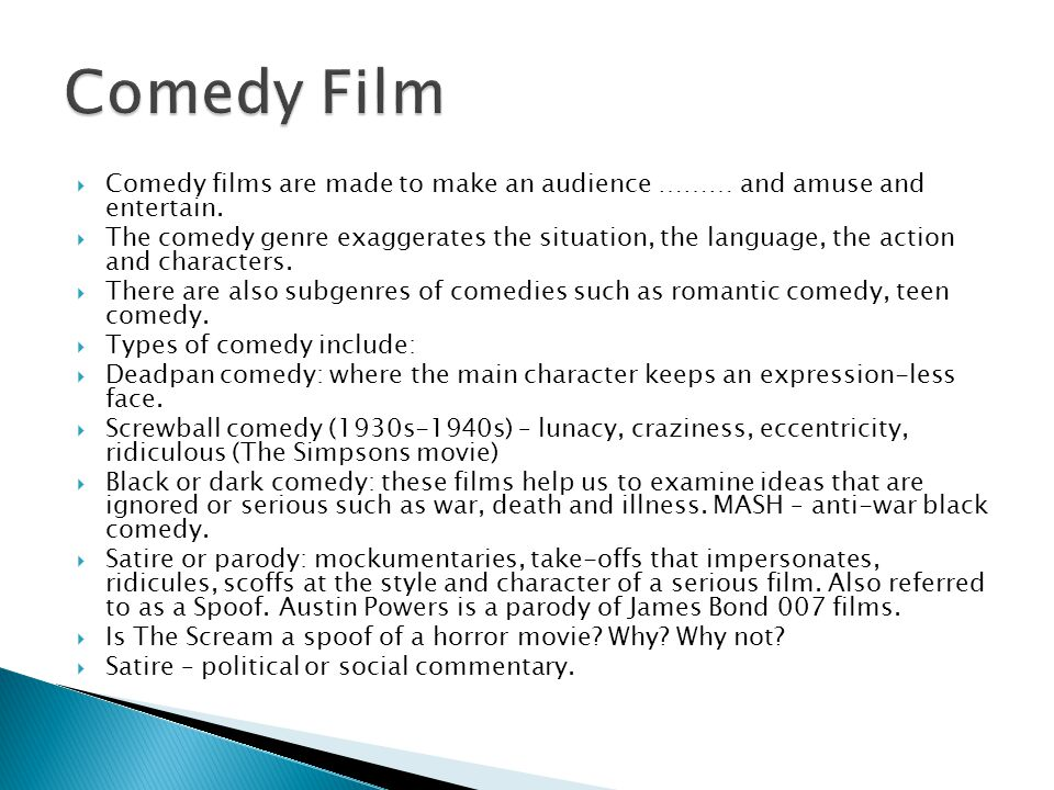  Comedy films are made to make an audience ……… and amuse and entertain.  The comedy genre exaggerates the situation, the language, the action and ch
