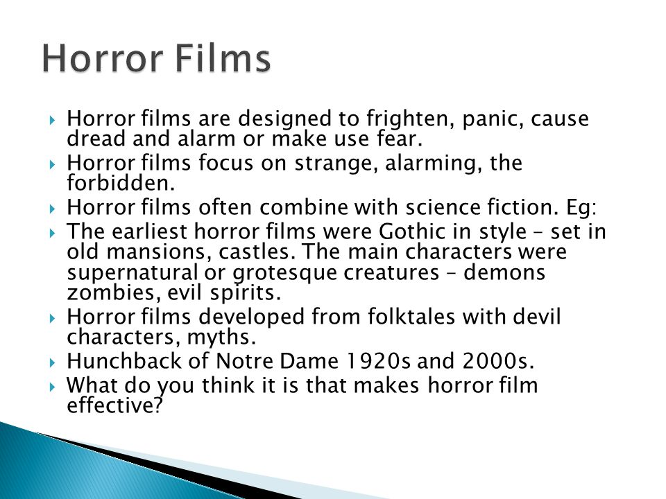  Horror films are designed to frighten, panic, cause dread and alarm or make use fear.  Horror films focus on strange, alarming, the forbidden.  Ho