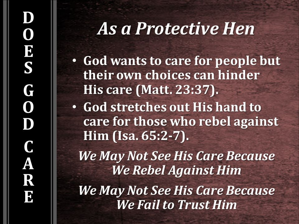 As a Protective Hen God wants to care for people but their own choices can hinder His care (Matt. 23:37). God wants to care for people but their own c