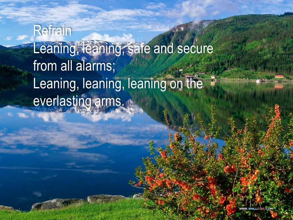 Refrain Leaning, leaning, safe and secure from all alarms; Leaning, leaning, leaning on the everlasting arms. Refrain Leaning, leaning, safe and secur