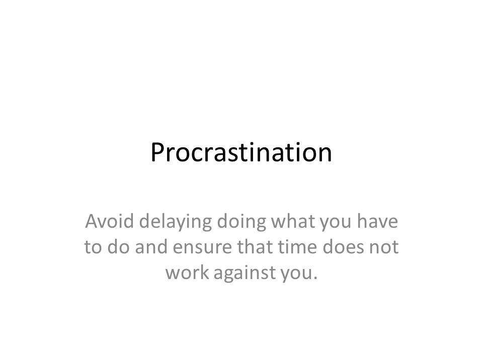 Procrastination Avoid delaying doing what you have to do and ensure that time does not work against you.