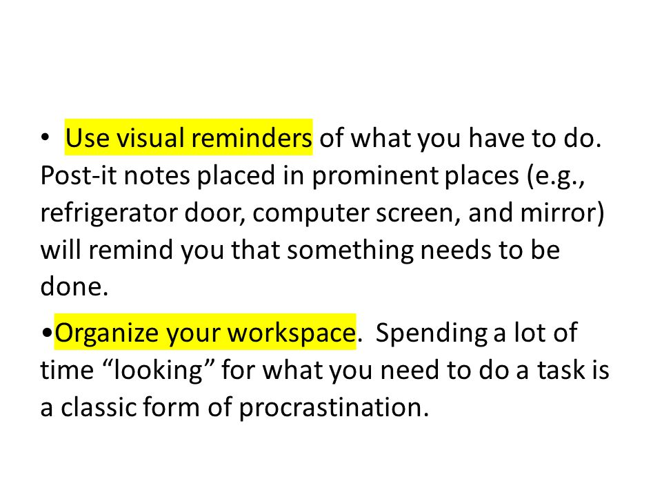 Use visual reminders of what you have to do. Post-it notes placed in prominent places (e.g., refrigerator door, computer screen, and mirror) will remi