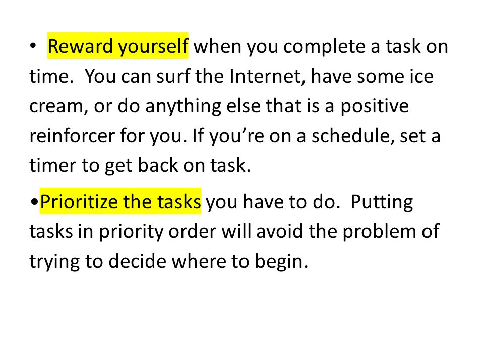 Reward yourself when you complete a task on time. You can surf the Internet, have some ice cream, or do anything else that is a positive reinforcer fo