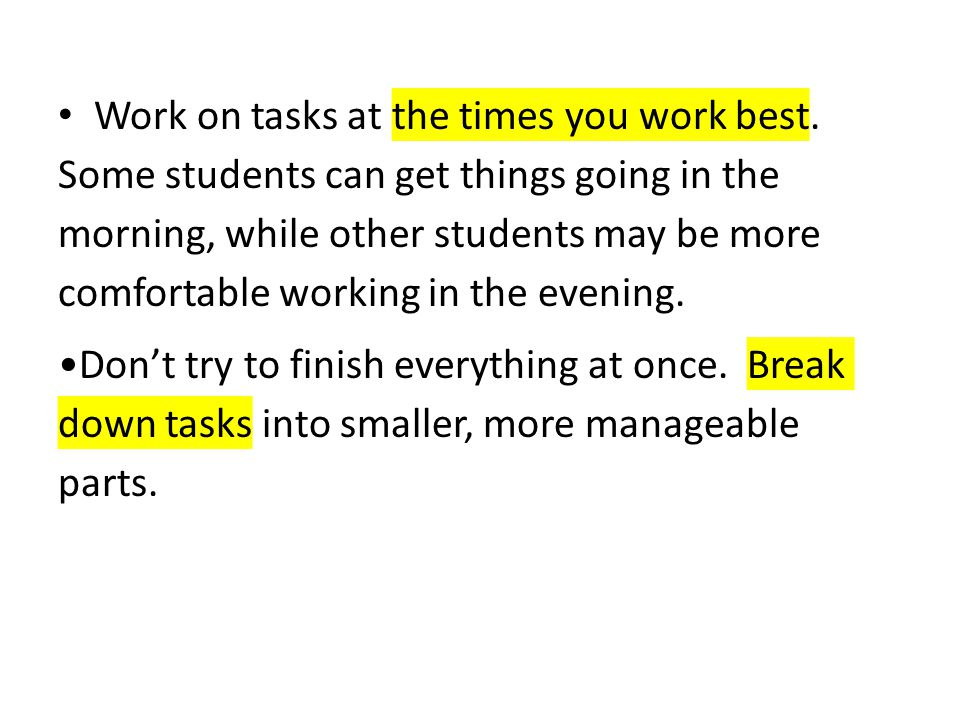 Work on tasks at the times you work best. Some students can get things going in the morning, while other students may be more comfortable working in t
