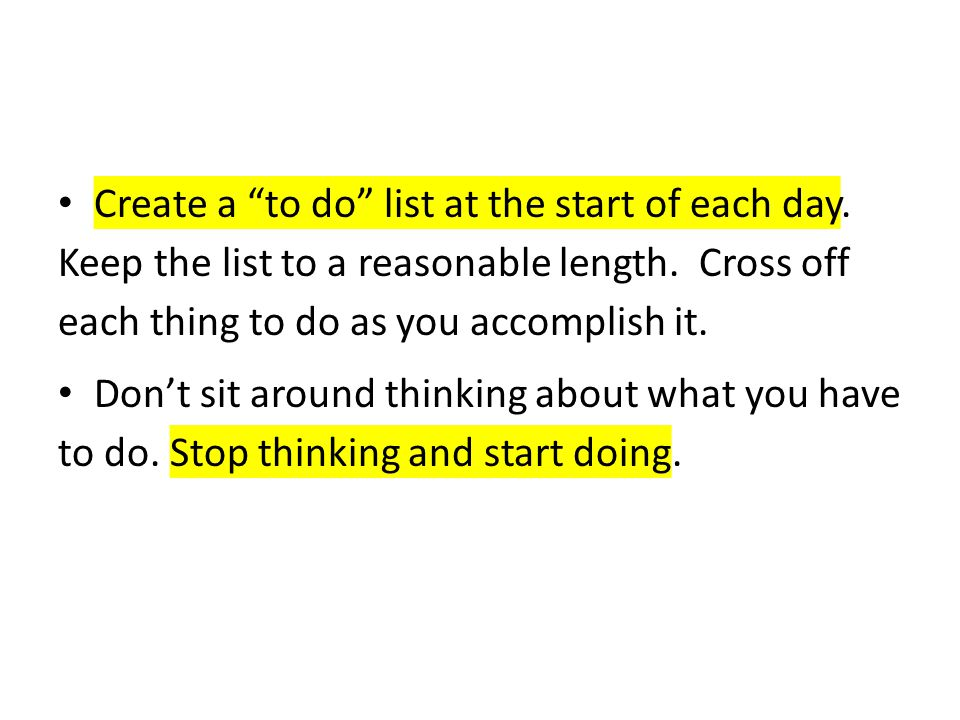 """Create a """"to do"""" list at the start of each day. Keep the list to a reasonable length. Cross off each thing to do as you accomplish it. Don't sit aroun"""