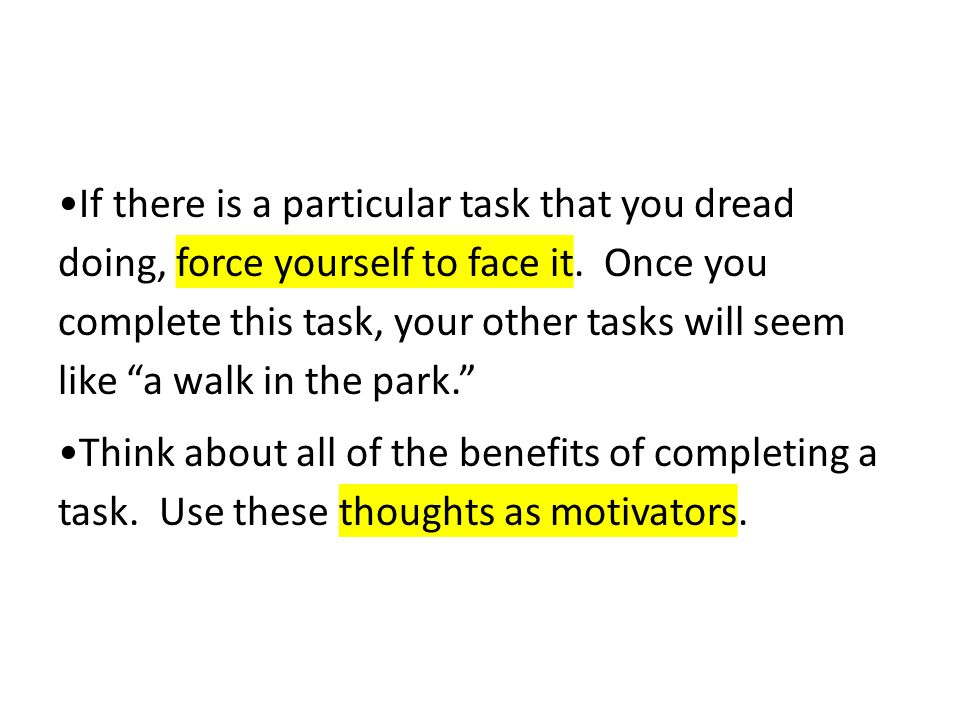 """If there is a particular task that you dread doing, force yourself to face it. Once you complete this task, your other tasks will seem like """"a walk in"""