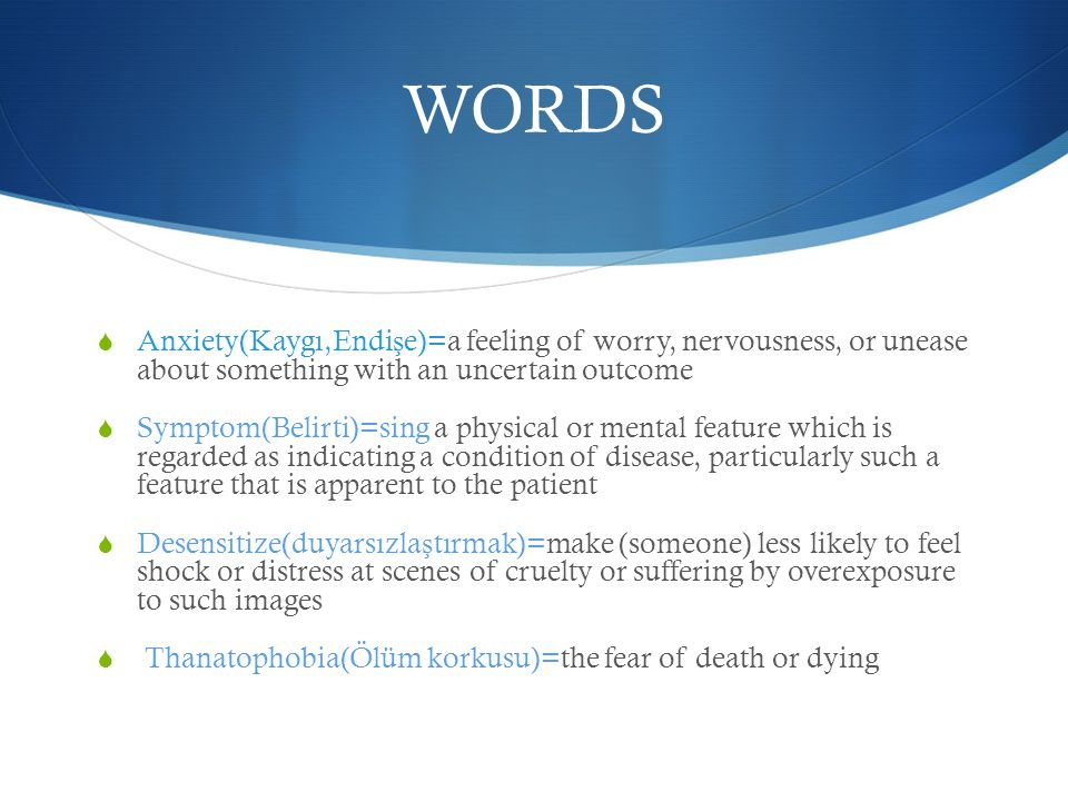 WORDS  Anxiety(Kaygı,Endi ş e)=a feeling of worry, nervousness, or unease about something with an uncertain outcome  Symptom(Belirti)=sing a physical or mental feature which is regarded as indicating a condition of disease, particularly such a feature that is apparent to the patient  Desensitize(duyarsızla ş tırmak)=make (someone) less likely to feel shock or distress at scenes of cruelty or suffering by overexposure to such images  Thanatophobia(Ölüm korkusu)=the fear of death or dying