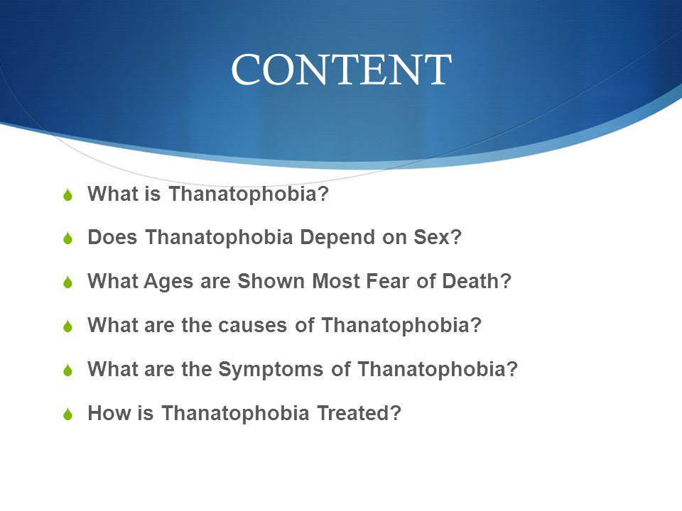 What is Thanatophobia?  The fear of death or dying.
