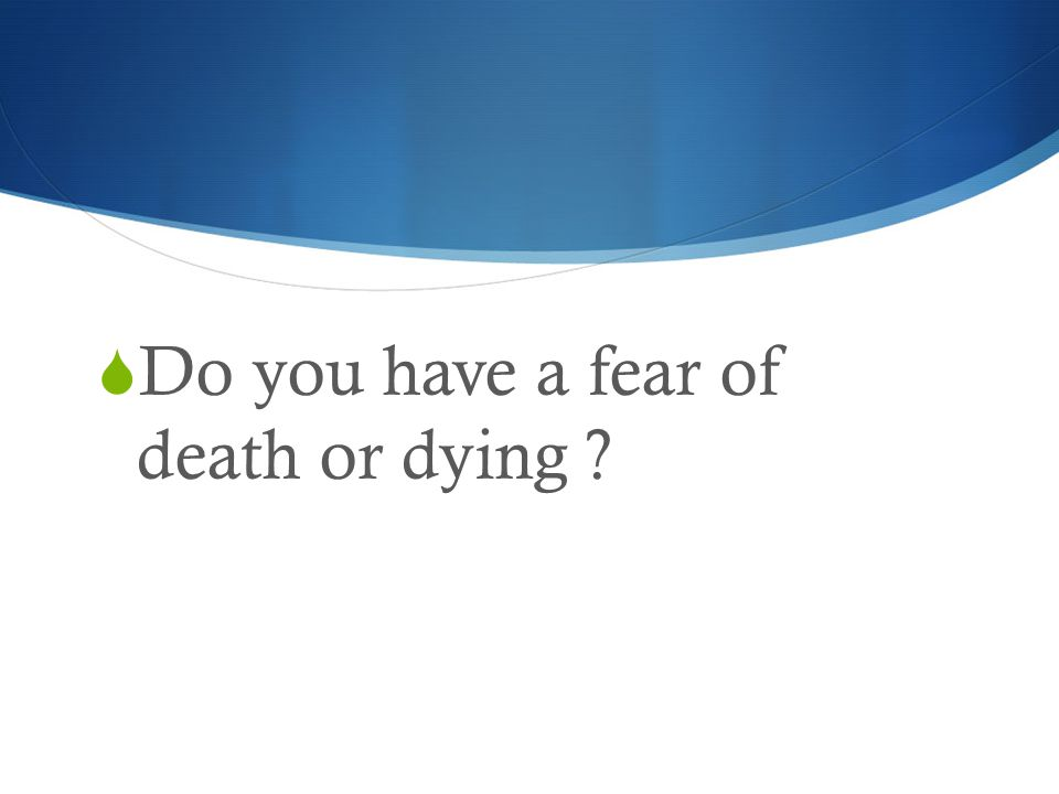  Do you have a fear of death or dying