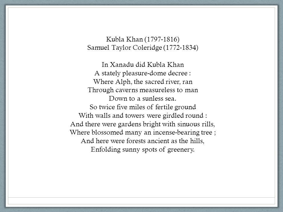 Kubla Khan (1797-1816) Samuel Taylor Coleridge (1772-1834) In Xanadu did Kubla Khan A stately pleasure-dome decree : Where Alph, the sacred river, ran