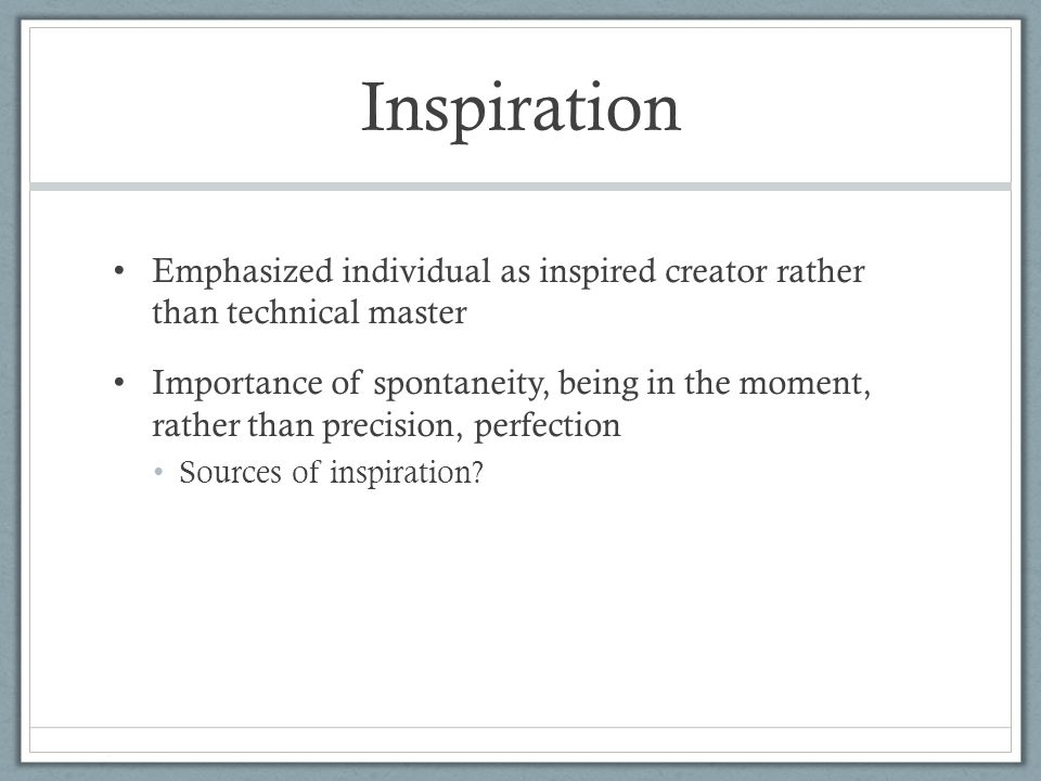 Inspiration Emphasized individual as inspired creator rather than technical master Importance of spontaneity, being in the moment, rather than precisi