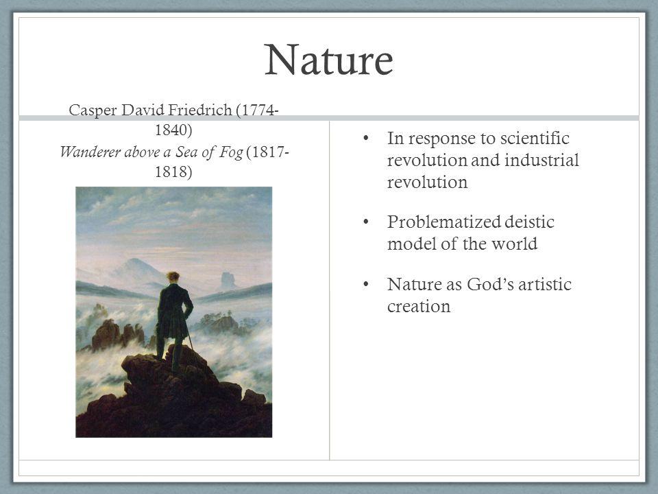 Nature Casper David Friedrich (1774- 1840) Wanderer above a Sea of Fog (1817- 1818) In response to scientific revolution and industrial revolution Pro