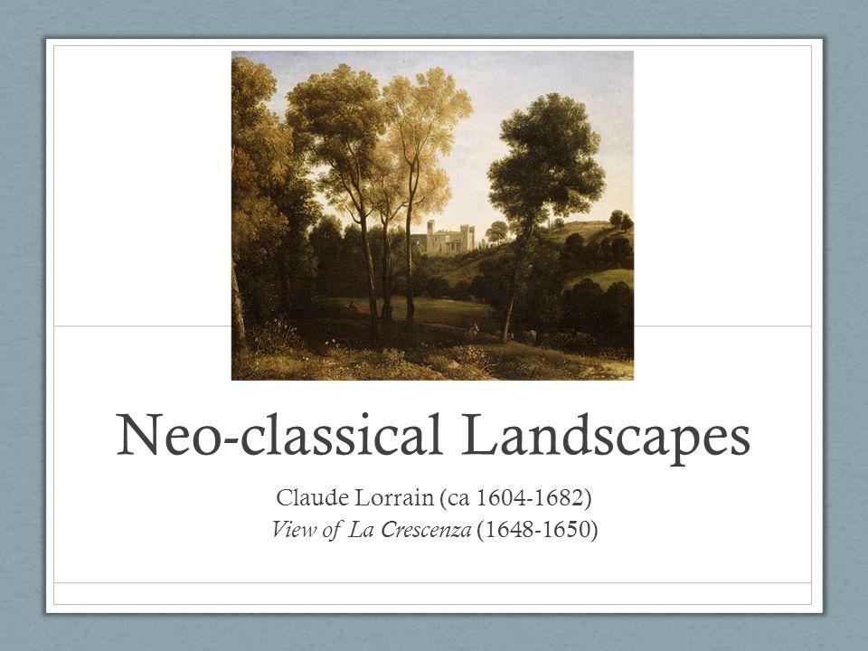 Neo-classical Landscapes Claude Lorrain (ca 1604-1682) View of La Crescenza (1648-1650)