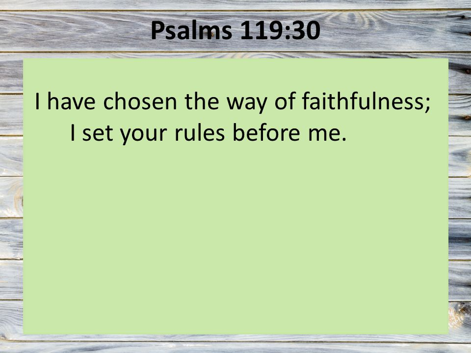 Psalms 119:30 I have chosen the way of faithfulness; I set your rules before me.