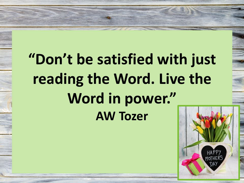 Don't be satisfied with just reading the Word. Live the Word in power. AW Tozer