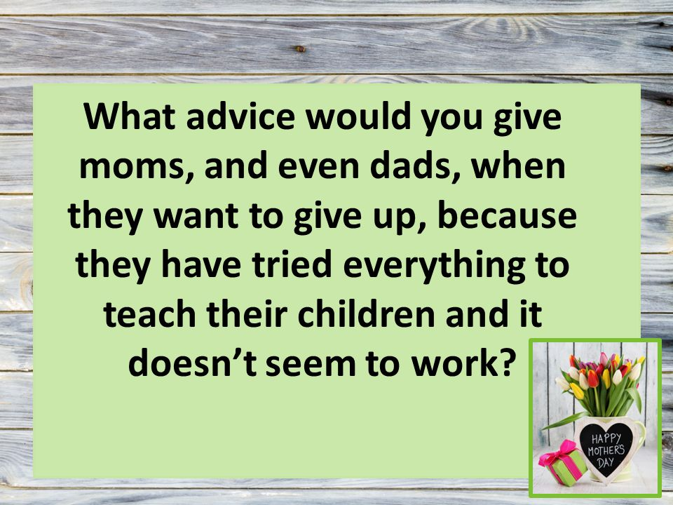 What advice would you give moms, and even dads, when they want to give up, because they have tried everything to teach their children and it doesn't seem to work