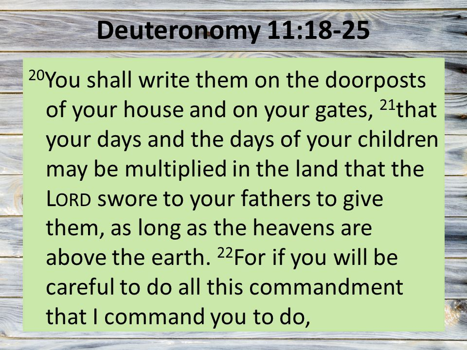 Deuteronomy 11:18-25 20 You shall write them on the doorposts of your house and on your gates, 21 that your days and the days of your children may be