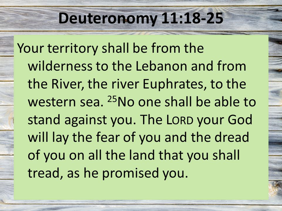 Deuteronomy 11:18-25 Your territory shall be from the wilderness to the Lebanon and from the River, the river Euphrates, to the western sea.