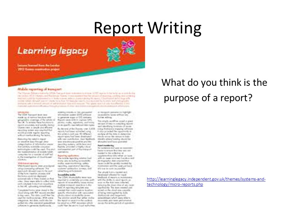 Report Writing What do you think is the purpose of a report? http://learninglegacy.independent.gov.uk/themes/systems-and- technology/micro-reports.php
