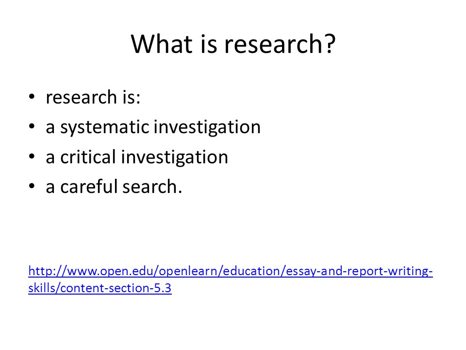 What is research? research is: a systematic investigation a critical investigation a careful search. http://www.open.edu/openlearn/education/essay-and