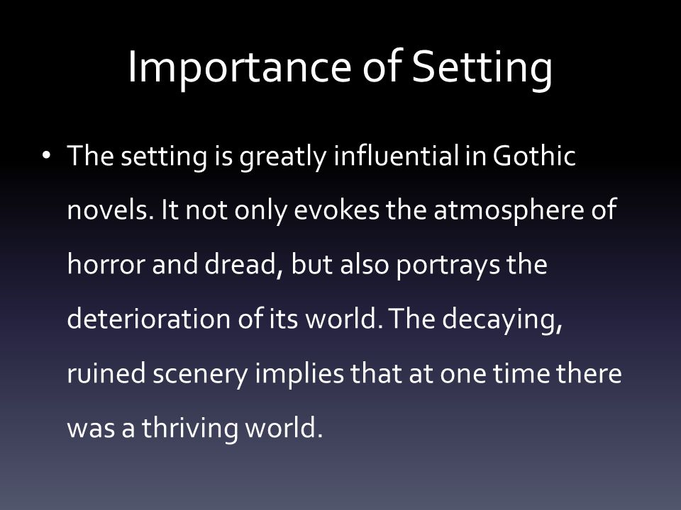 Importance of Setting The setting is greatly influential in Gothic novels.