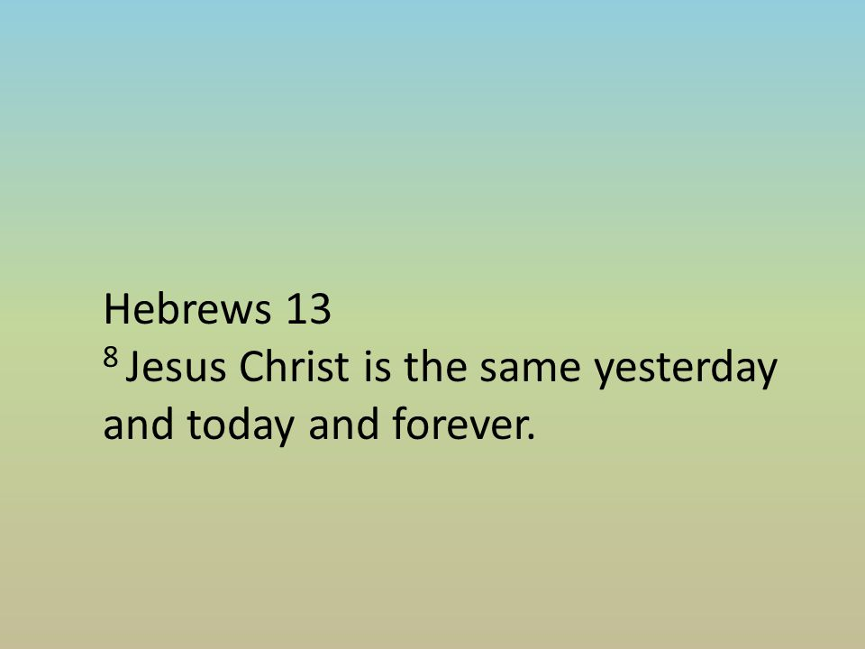 Hebrews 13 8 Jesus Christ is the same yesterday and today and forever.