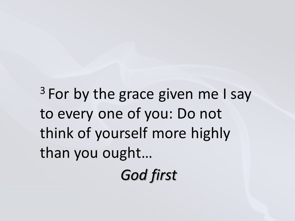 3 For by the grace given me I say to every one of you: Do not think of yourself more highly than you ought… God first